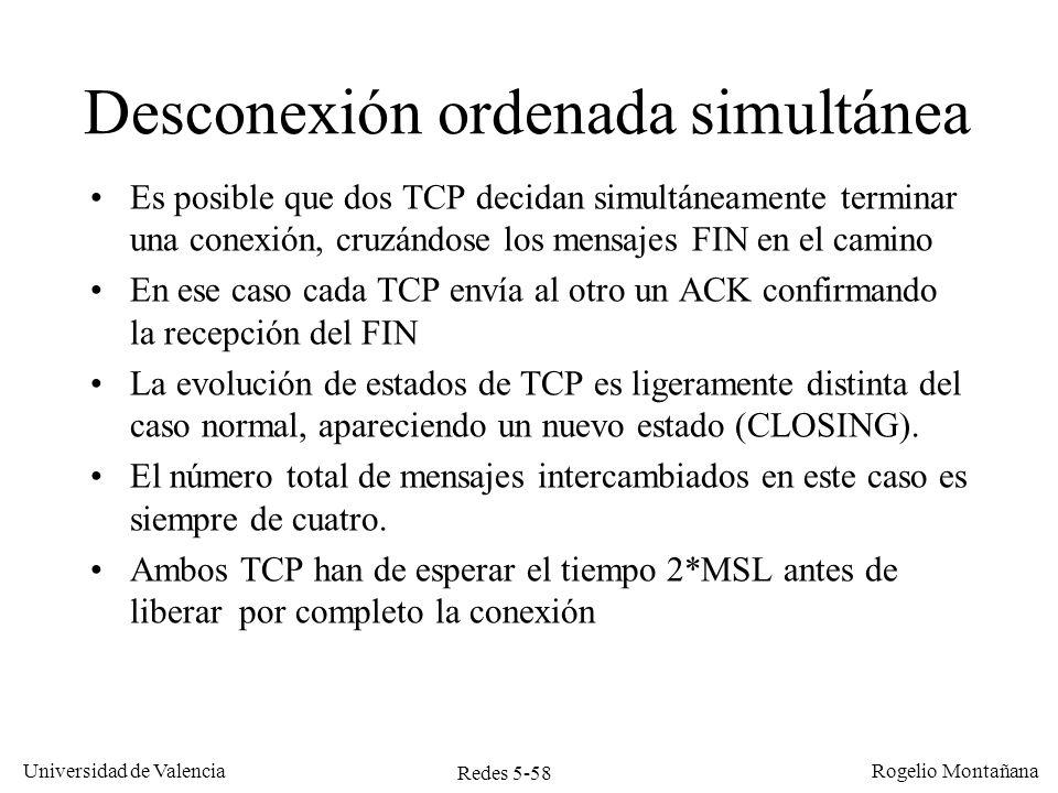 Redes 5-59 Universidad de Valencia Rogelio Montañana TCP A 10.0.0.1:80 TCP B 10.0.0.2:1030 ESTABLISHED FIN-WAIT-1 ESTABLISHED TIME-WAIT CLOSING CLOSED 2 MSL Desconexión ordenada simultánea seq=100, ack=300, FIN,ACK seq=300,ack=100, FIN,ACK FIN-WAIT-1 seq=301,ack=101, ACK seq=101, ack=301, ACK CLOSING TIME-WAIT CLOSED 2 MSL