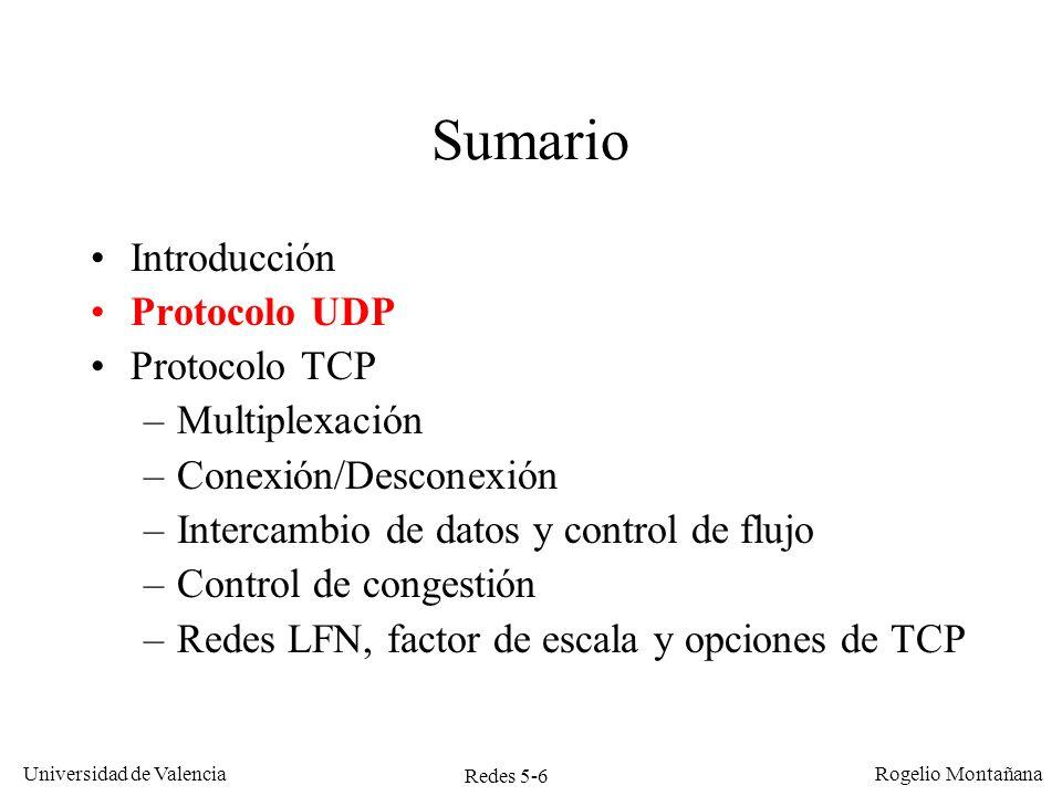 Redes 5-7 Universidad de Valencia Rogelio Montañana Protocolo UDP Servicio sencillo, pero no fiable (puede fallar) Se utiliza en los siguientes casos: –El intercambio de mensajes es muy escaso, ej.:consultas al DNS (servidor de nombres) –La aplicación es en tiempo real y no puede esperar confirmaciones.
