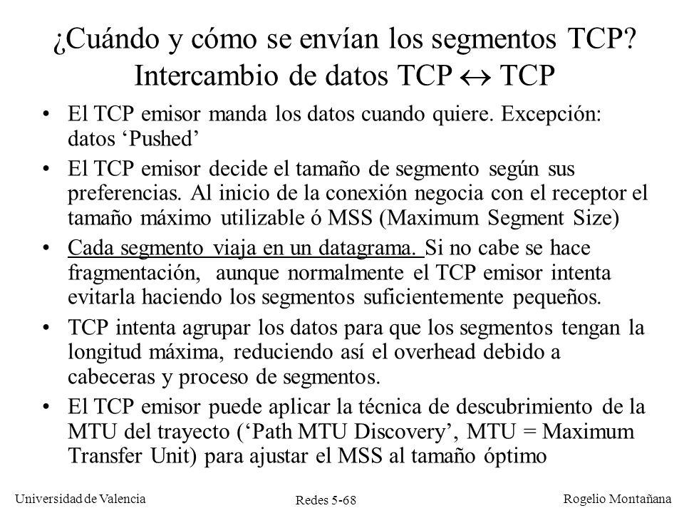 Redes 5-69 Universidad de Valencia Rogelio Montañana Aplicación origen TCP receptor TCP emisor Aplicación destino A criterio de la aplicación (sujeto a disponibilidad de buffer en TCP emisor) A criterio de la aplicación, (siempre que haya datos para leer) A criterio del TCP emisor (sujeto a no congestión en la red y disponibilidad de buffer en TCP receptor) Empuja Estira Buffer Intercambio de datos TCP Aplicación y TCP TCP