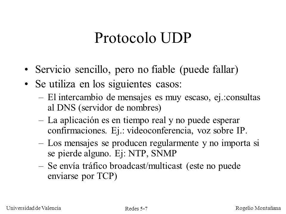 Redes 5-8 Universidad de Valencia Rogelio Montañana Protocolo UDP Los paquetes de datos que envía UDP se denominan mensajes o datagramas UDP UDP multiplexa los datos de las aplicaciones y efectúa opcionalmente una comprobación de errores, pero no realiza: –Control de flujo –Control de congestión –Retransmisión de datos perdidos –Conexión/desconexión