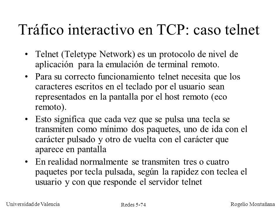 Redes 5-75 Universidad de Valencia Rogelio Montañana Cliente Servidor El usuario teclea una C SEQ=92, ACK=109, Datos=C SEQ=109, ACK=93 Cuando el servidor telnet ha procesado el mensaje devuelve otro segmento con el carácter C TCP envía un ACK del segmento recibido SEQ=93, ACK=110 Funcionamiento de TCP en Telnet con eco remoto y servidor lento El TCP receptor, al ver que la aplicación no responde antes de 200 ms genera un ACK vacío SEQ=109, ACK=93, Datos=C 200 ms Se transmiten 4 segmentos por cada carácter pulsado