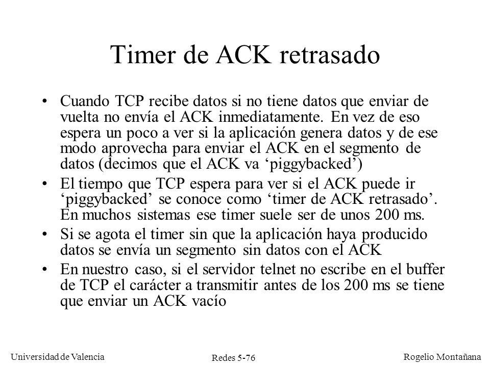 Redes 5-77 Universidad de Valencia Rogelio Montañana Cliente Servidor SEQ=92, ACK=109, Datos=C SEQ=109, ACK=93, Datos=C El servidor telnet procesa el mensaje y devuelve una C con el ACK piggybacked TCP envía un ACK del segmento recibido SEQ=93, ACK=110 Funcionamiento de TCP en Telnet con eco remoto y servidor rápido El usuario teclea una C 200 ms 50 ms Se transmiten 3 segmentos por cada carácter pulsado