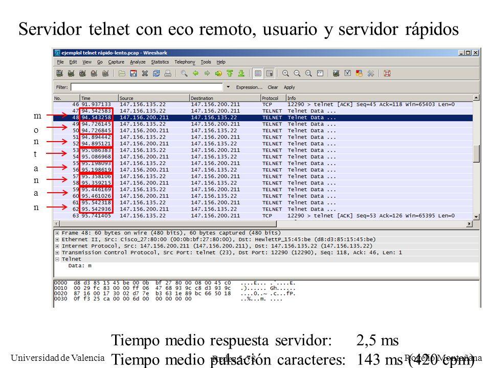 Redes 5-79 Universidad de Valencia Rogelio Montañana Servidor telnet con eco remoto, usuario lento y servidor rápido m o n t a n a n Tiempo medio respuesta servidor: 0,8 ms Tiempo medio envío ACKs:210 ms Tiempo medio pulsación caracteres: 958 ms (60 cpm)
