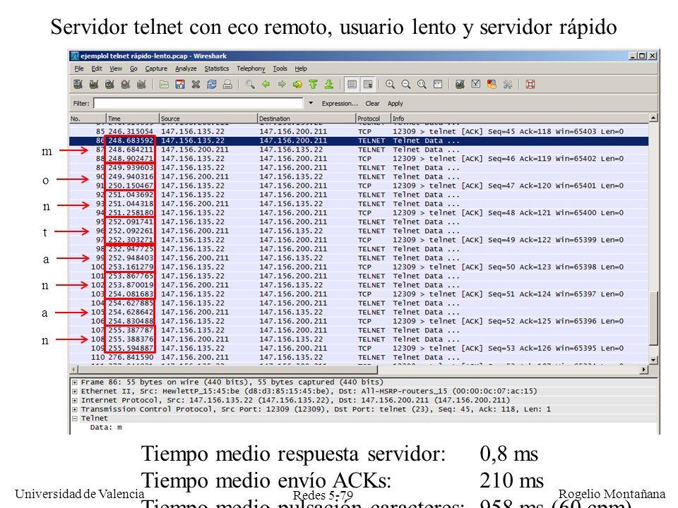 Redes 5-80 Universidad de Valencia Rogelio Montañana Cliente Servidor SEQ=92, ACK=109, Datos=C SEQ=109, ACK=93, Datos=C El servidor telnet procesa el mensaje y devuelve una C con el ACK piggybacked El usuario teclea el siguiente carácter (una a) y envía el ACK piggybacked SEQ=93, ACK=110, Datos=a Funcionamiento de TCP en Telnet con eco remoto, servidor rápido y usuario rápido El usuario teclea una C 150 ms 50 ms Se transmiten 2 segmentos por cada carácter pulsado El usuario teclea 300 caracteres por segundo