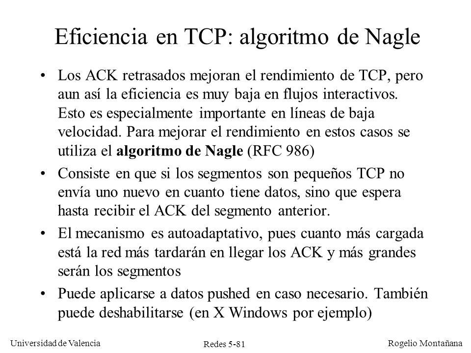 Redes 5-82 Universidad de Valencia Rogelio Montañana Baja eficiencia en TCP El funcionamiento eficiente de TCP aconseja enviar segmentos grandes El algoritmo de Nagle evita el problema que ocurre cuando la aplicación emisora escribe datos en el buffer en pequeñas dosis, pero no el que se produce cuando la aplicación receptora los lee en pequeñas dosis.