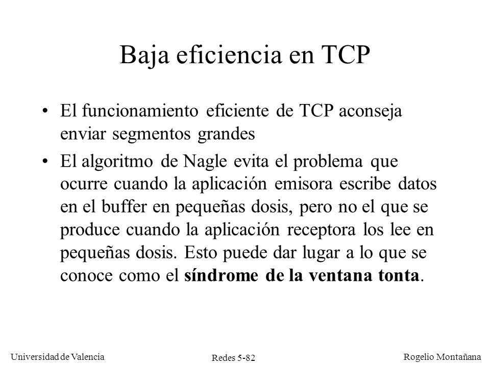 Redes 5-83 Universidad de Valencia Rogelio Montañana Síndrome de la ventana tonta 1.La aplicación que envía datos los genera rápidamente 2.La aplicación receptora los recupera lentamente, un byte cada vez 3.El buffer del TCP receptor se llena 4.El TCP receptor notifica al emisor que su ventana está cerrada 5.La aplicación receptora lee un byte 6.EL TCP receptor envía un ACK al emisor para anunciarle que dispone de un byte libre 7.El TCP emisor envía un segmento con un byte de datos 8.Volvemos al punto 3