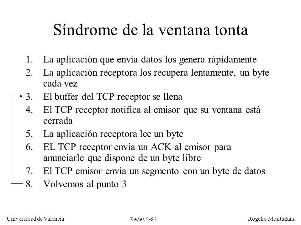 Redes 5-84 Universidad de Valencia Rogelio Montañana La aplicación lee un byte Buffer receptor lleno Un byte libre Buffer receptor lleno Cabecera IP-TCP Se envía segmento de actualización de ventana Cabecera IP-TCP Se recibe segmento con un byte de datos 1 Byte Síndrome de la ventana tonta 40 Bytes