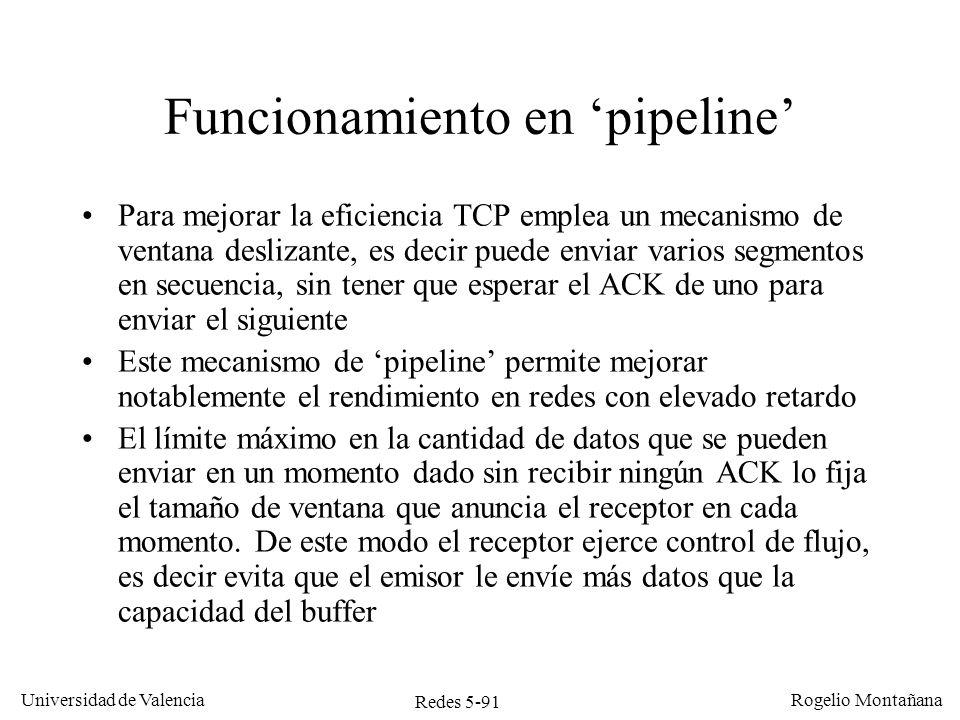 Redes 5-92 Universidad de Valencia Rogelio Montañana Host 1Host 2 Funcionamiento en pipeline de TCP Seq=0 Ack=1000, Win=3000 Seq=1000 Seq=2000 Seq=3000 Ack=4000, Win=2000 Seq=4000 Ack=5000, Win=3000 Ack=4000, Win=0 Buffer lleno 1 KB libre 2 KB libres 3 KB libres 4 KB libres 0-999 1000-1999 2000-2999 3000-3999 4000-4999 Aplicación escribe 1 KB Aplicación escribe 4 KB Ack=0, Win=4000 Bloqueado Aplicación lee 2 KB 2 KB libres 3 KB libres 1 KB libre En estos ejemplos se suponen segmentos de 1000 bytes.