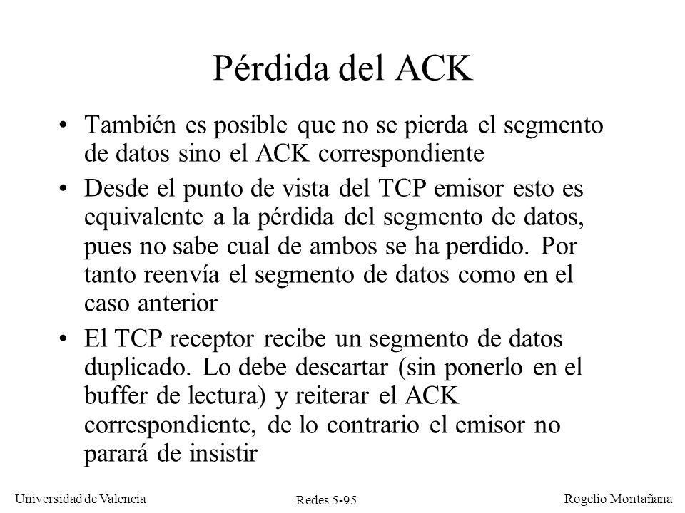 Redes 5-96 Universidad de Valencia Rogelio Montañana Host 1 Host 2 Ack=0, Win=4000 Pérdida de un ACK Seq=0 Ack=1000, Win=3000 Seq=0 Ack=1000, Win=3000 Seq=1000 Seq=2000 Seq=3000 Ack=4000, Win=2000 Seq=4000 Ack=5000, Win=3000 Ack=4000, Win=0 Descartado, devuelve ACK 4000-4999 3000-3999 2000-2999 1000-1999 0-999 Aplicación escribe 1 KB Aplicación escribe 4 KB Bloqueado Timeout Aplicación lee 2 KB 4 KB libres 3 KB libres 2 KB libres 1 KB libres Buffer lleno 2 KB libres 1 KB libre 3 KB libre