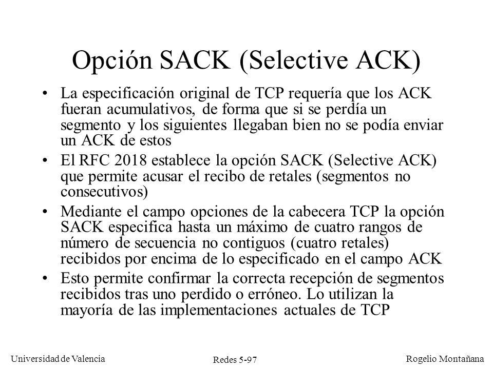 Redes 5-98 Universidad de Valencia Rogelio Montañana Host 1 Host 2 Ack=0, Win=4000 Seq=0 Ack=1000, Win=3000 Seq=1000 Seq=2000 Seq=3000 Ack=4000, Win=2000 Seq=4000 Ack=5000, Win=3000 Ack=2000,Sack=3000,4000,Win=1000 Seq=2000 Pérdida de un paquete con SACK Ack=4000, Win=0 0-999 1000-1999 2000-2999 3000-3999 2000-2999 4000-4999 Aplicación lee 2 KB Bloqueado Timeout Aplicación lee 2 KB He recibido bien hasta el byte 1999 inclusive.