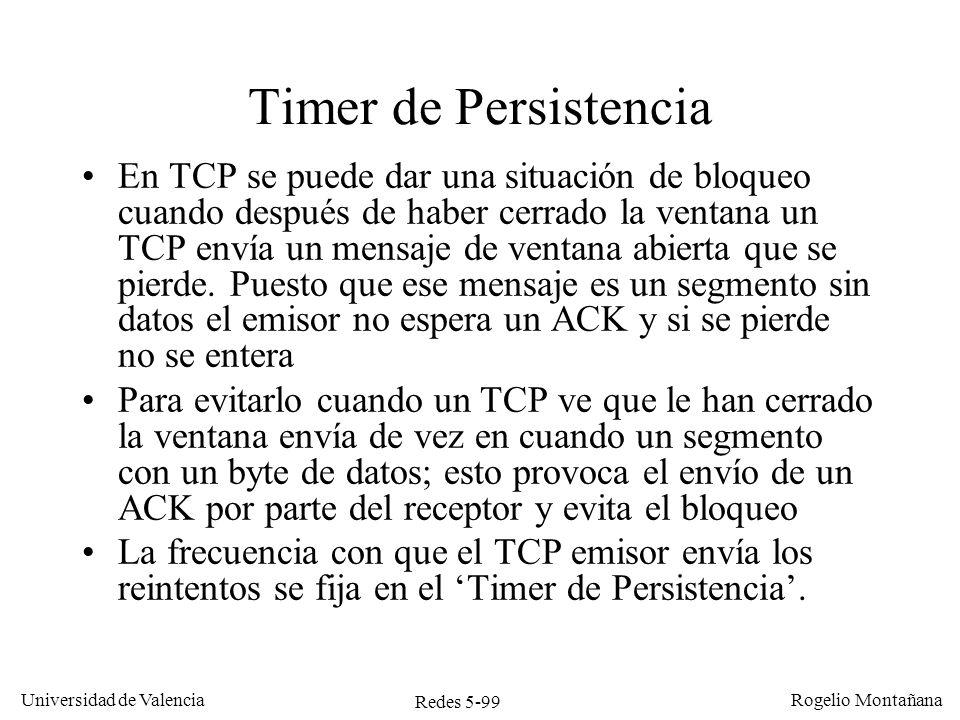 Redes 5-100 Universidad de Valencia Rogelio Montañana TCP ATCP B Tiempo Ack=600,Win=0 Seq=600 Timer de persistencia, receptor desbloqueado Seq=500 Timer de Persistencia (1,5 seg) 100 Bytes (500-599) Buffer lleno Ack=600,Win=400 Datos leídos por la aplicación Datos puestos en buffer para la aplicación Ack=601,Win=399 1 Byte (600) Bloqueado 500-599 600