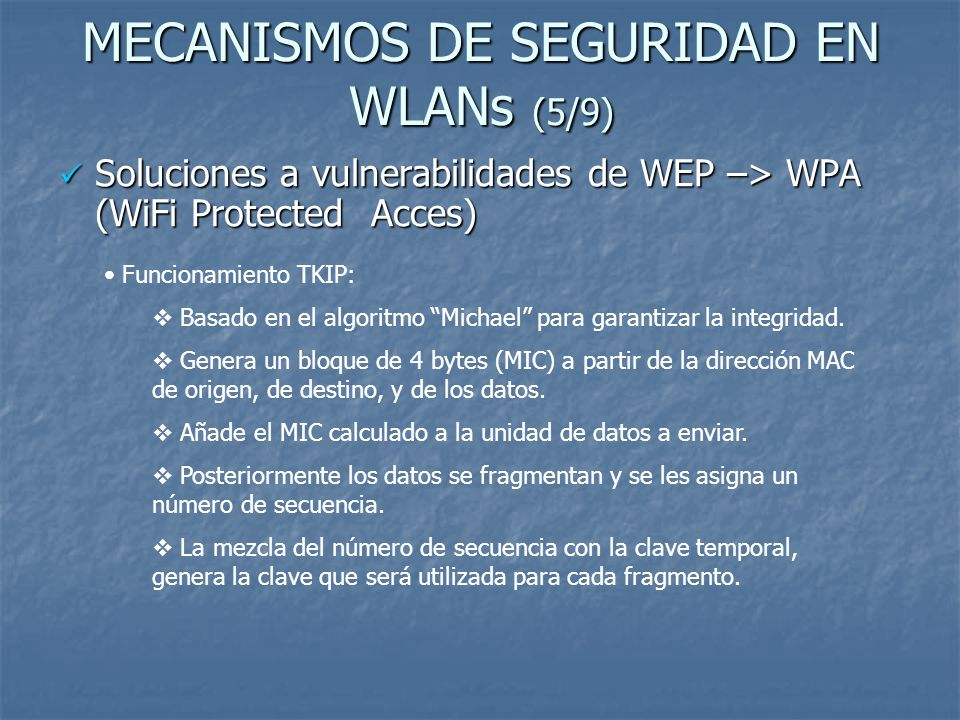 MECANISMOS DE SEGURIDAD EN WLANs (6/9) Soluciones a vulnerabilidades de WEP –> WPA (WiFi Protected Acces) Soluciones a vulnerabilidades de WEP –> WPA (WiFi Protected Acces) Mecanismo de autentificación en WPA ->Estándar 802.1x/EAP Dos modos de autentificación basados en este estándar que dependen de la modalidad en la que opere el punto de acceso.