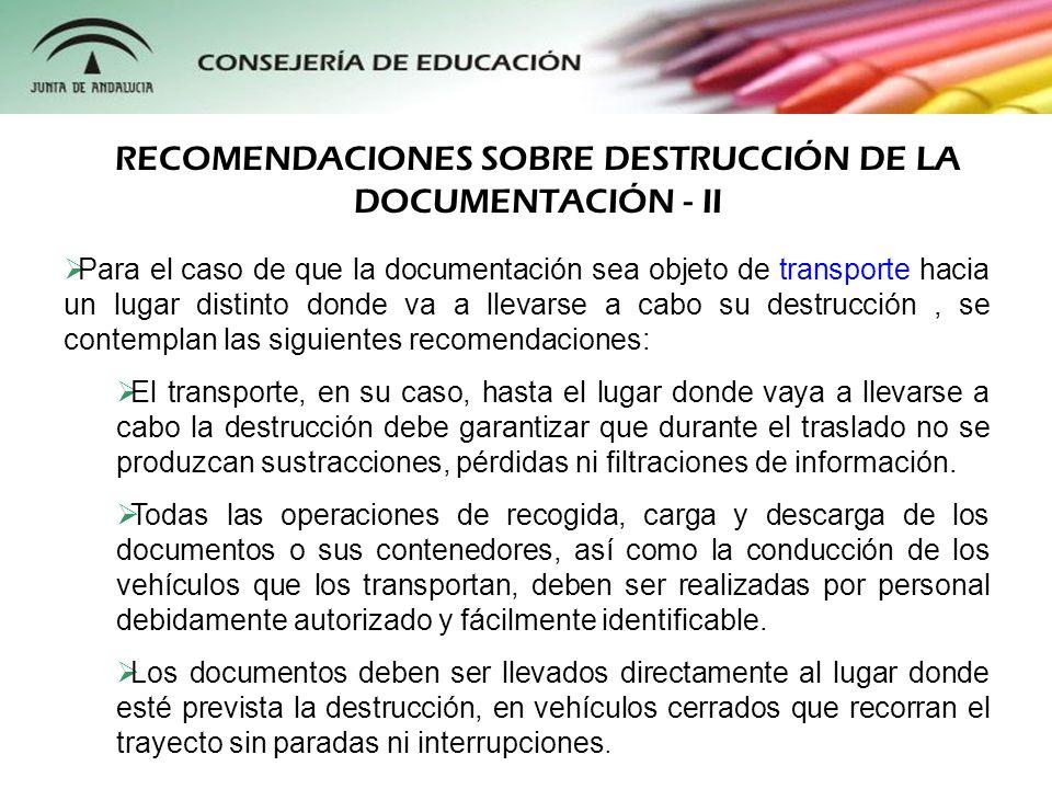 Finalmente, en lo que respecta al proceso de destrucción de la documentación propiamente dicho, se establecen las siguientes recomendaciones: La destrucción debe ser inmediata y hacer imposible la reconstrucción de los documentos y la recuperación de cualquier información contenida en ellos.
