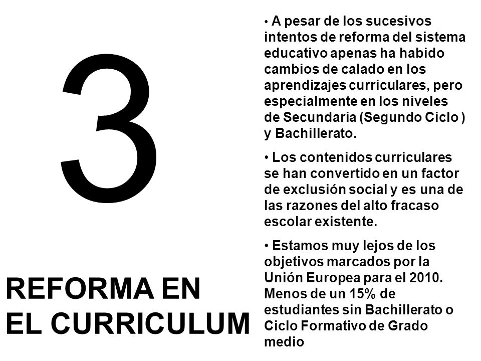 3 REFORMA EN EL CURRICULUM Gran parte de los contenidos de los curricula actuales, sobre todo en Secundaria no son útiles para el desarrollo de las competencias.