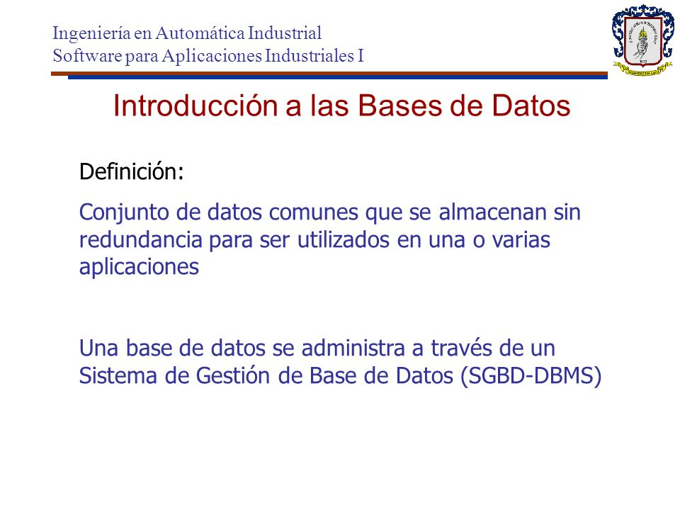 Sistema Gestor de Bases de Datos Ingeniería en Automática Industrial Software para Aplicaciones Industriales I Software con capacidad para definir, mantener y utilizar una base de datos.