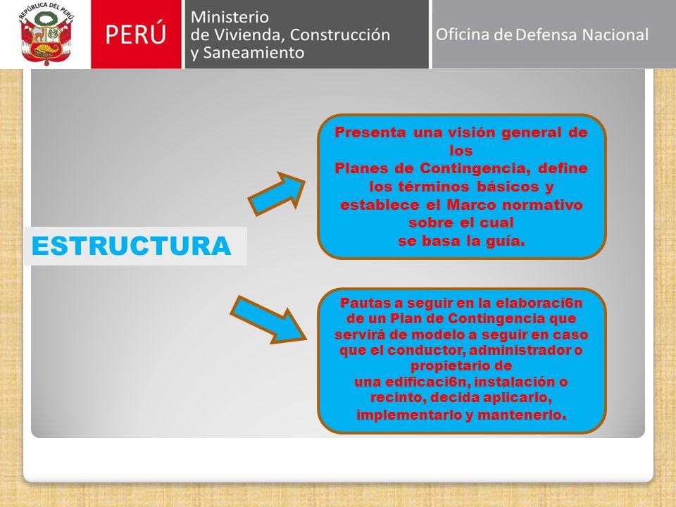 ESTRUCTURA Presenta una visión general de los Planes de Contingencia, define los términos básicos y establece el Marco normativo sobre el cual se basa la guía.