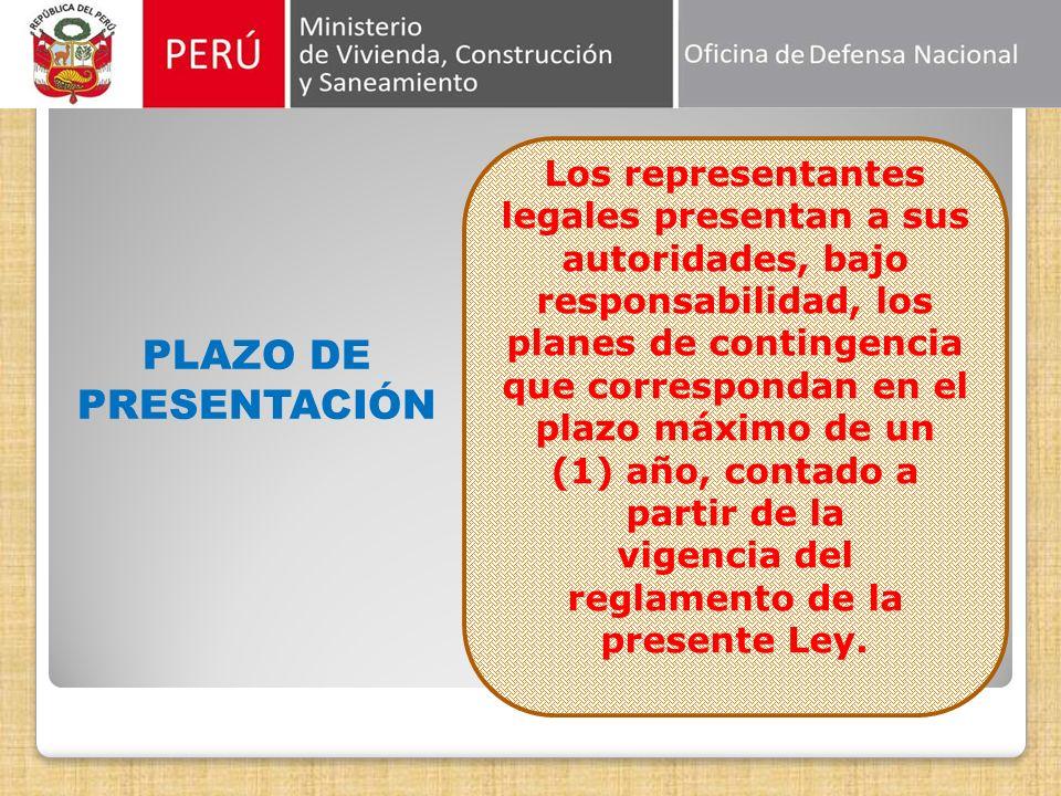 PLAZO DE PRESENTACIÓN Los representantes legales presentan a sus autoridades, bajo responsabilidad, los planes de contingencia que correspondan en el plazo máximo de un (1) año, contado a partir de la vigencia del reglamento de la presente Ley.