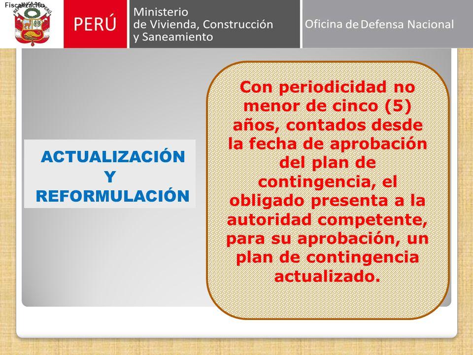 ACTUALIZACIÓN Y REFORMULACIÓN Fiscalizaci6n Con periodicidad no menor de cinco (5) años, contados desde la fecha de aprobación del plan de contingencia, el obligado presenta a la autoridad competente, para su aprobación, un plan de contingencia actualizado.