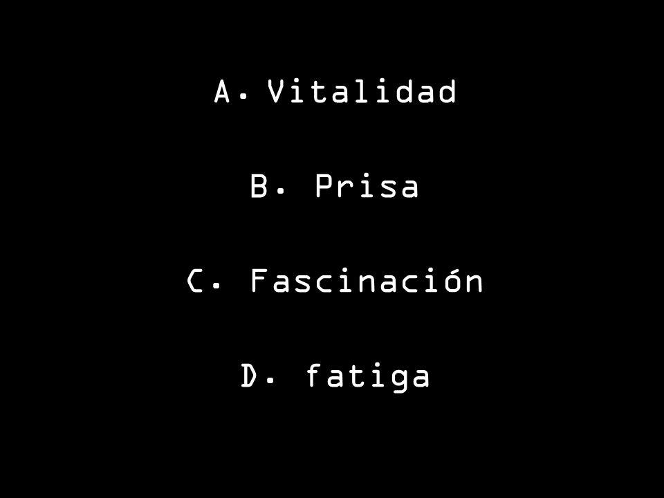 A.Vitalidad B. Prisa C. Fascinación D. fatiga