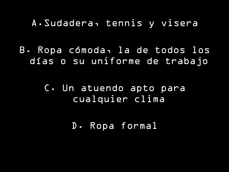 A.Sudadera, tennis y visera B.Ropa cómoda, la de todos los días o su uniforme de trabajo C.