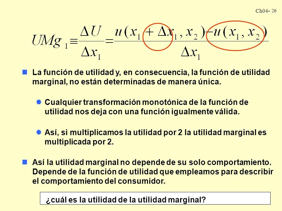Ch04- 26 nLa función de utilidad y, en consecuencia, la función de utilidad marginal, no están determinadas de manera única.