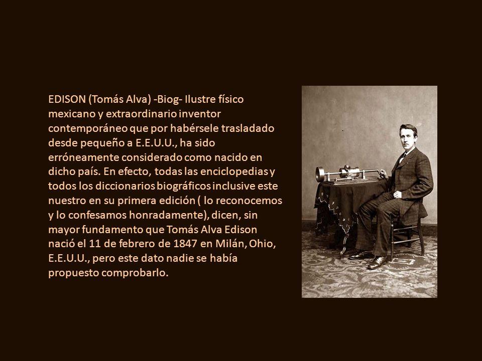 EDISON (Tomás Alva) -Biog- Ilustre físico mexicano y extraordinario inventor contemporáneo que por habérsele trasladado desde pequeño a E.E.U.U., ha sido erróneamente considerado como nacido en dicho país.