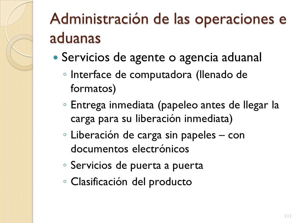 Administración de las operaciones e aduanas Servicios de agente o agencia aduanal Algunos se especializan en ciertos productos Requieren una licencia de agente aduanal Los administradores o especialistas también requieren licencia 112