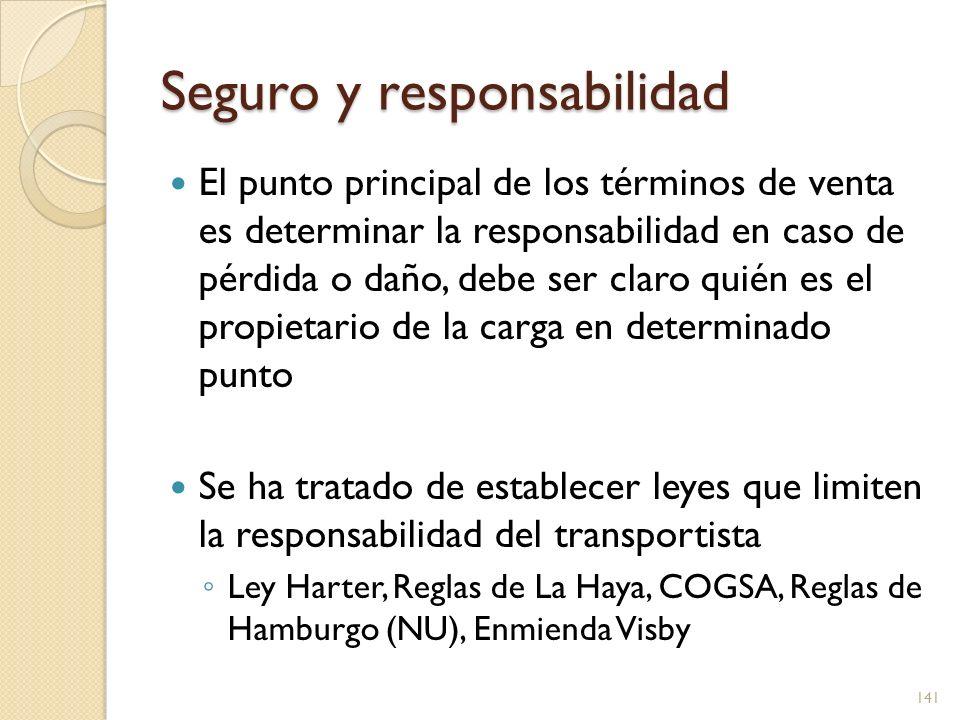Seguro y responsabilidad El punto principal de los términos de venta es determinar la responsabilidad en caso de pérdida o daño, debe ser claro quién es el propietario de la carga en determinado punto Se ha tratado de establecer leyes que limiten la responsabilidad del transportista Ley Harter, Reglas de La Haya, COGSA, Reglas de Hamburgo (NU), Enmienda Visby 142