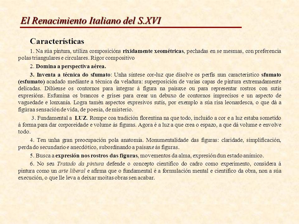 El Renacimiento Italiano del S.XVI INFLUENCIA DE LEONARDO: a súa influencia na pintura foi moi grande porque iniciou a nova plástica do Renacemento do século XVI e anunciou a súa superación ao abrir novos camiños á pintura: o triunfo da luz sobre a forma que seguirán os pintores venecianos e toda a pintura moderna.