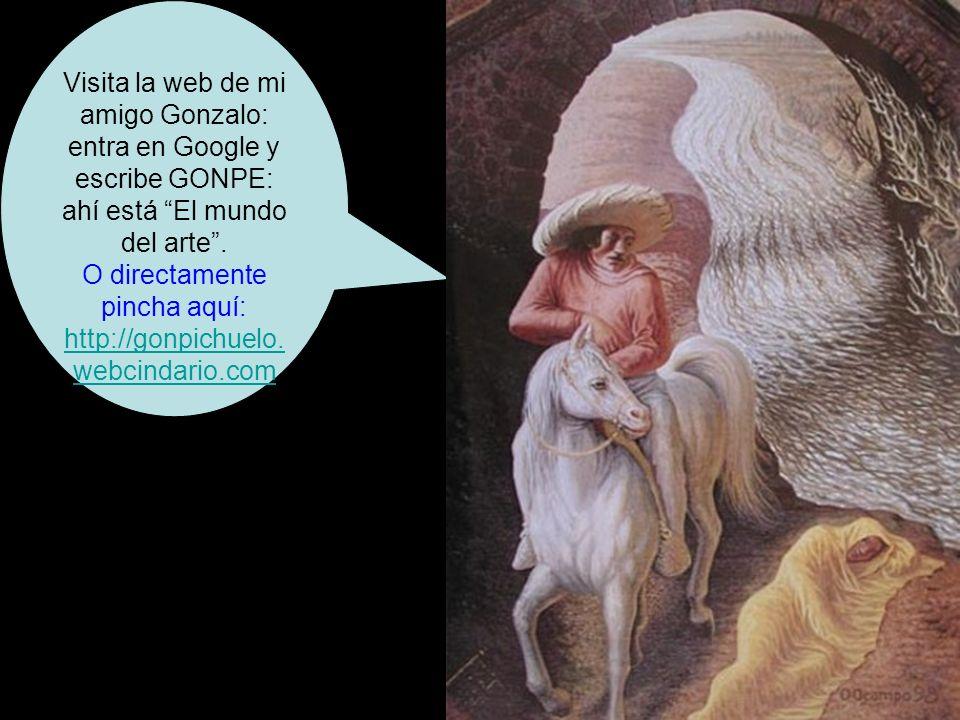 Visita la web de mi amigo Gonzalo: entra en Google y escribe GONPE: ahí está El mundo del arte.
