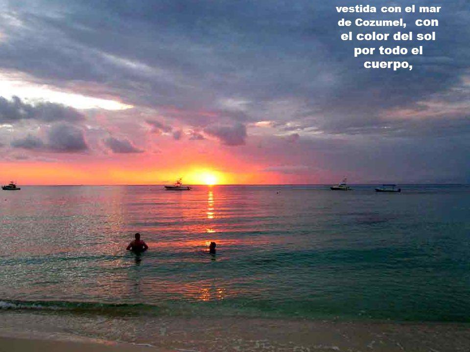 vestida con el mar de Cozumel, con el color del sol por todo el cuerpo,