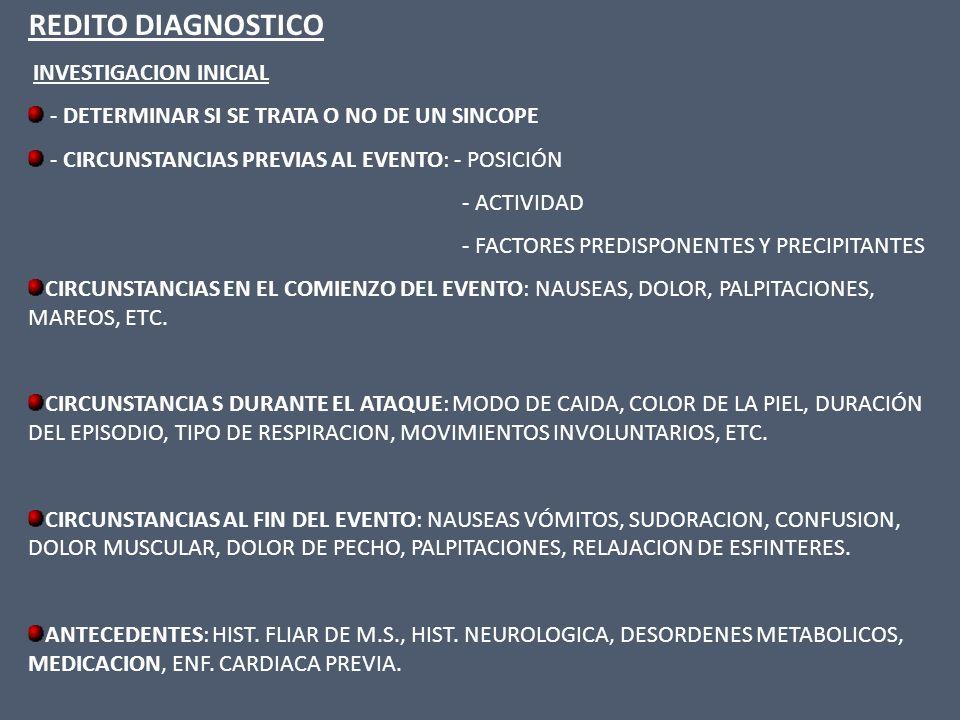EXAMEN FISICO : CONTROL DE T.A., EN DECUBITO DORSAL Y DE PIE, LUEGO DE 3´,Y CADA MINUTO SI LA TA CONTINUA EN BAJA ( HIPOTENSION ORTOSTATICA, SI LA T.A.CAE > DE 20mmHg O LA TA SISTOLICA DECRECE POR DEBAJO DE 90mm Hg AUSCULTACION EN BUSCA DE PATOLOGIA VALVULAR O SOPLOS VASCULARES ELECTROCARDIOGRAMA : REDITO DX.