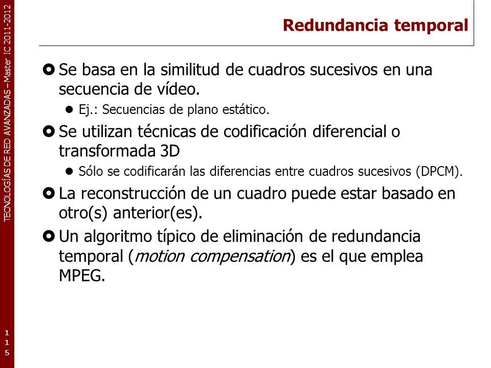 TECNOLOGÍAS DE RED AVANZADAS – Master IC 2011-2012 Redundancia temporal (MPEG-1) Cuadros de referencia y cuadros auto-contenidos Si F1 lo usamos para construir F2, se dice que F1 es un cuadro de referencia (reference frame).