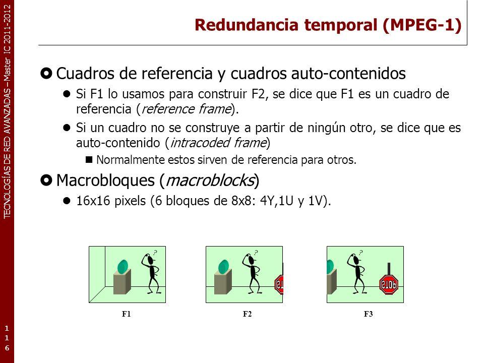 TECNOLOGÍAS DE RED AVANZADAS – Master IC 2011-2012 Redundancia temporal (MPEG-1) Vectores de movimiento (motion vector) Identifican el desplazamiento de un determinado macrobloque en el cuadro actual respecto a la posición que tenía en el cuadro de referencia.