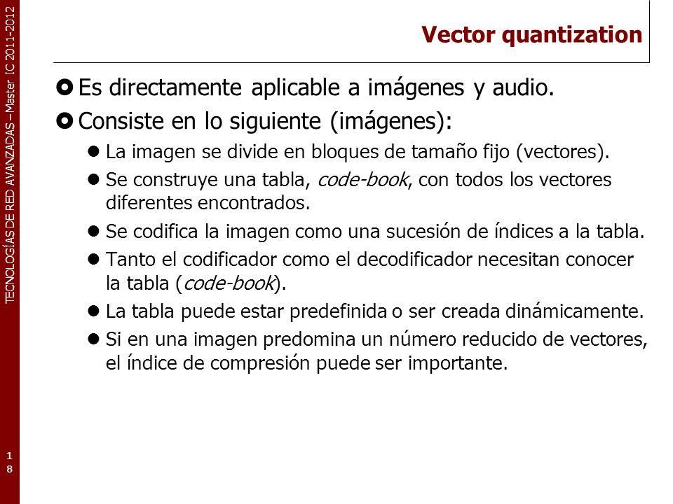 TECNOLOGÍAS DE RED AVANZADAS – Master IC 2011-2012 Vector quantization (II) Ejemplo: 19 0010 2220 3220 0400 Imagen original dividida en vectores de nxn pixels 0 1 2 3 4 Code-book 001022032200400 Si un vector no se encuentra en el code-book: Buscaremos el que más se parezca.
