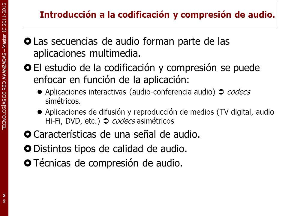 TECNOLOGÍAS DE RED AVANZADAS – Master IC 2011-2012 Características del audio Una señal de audio no es más que una onda acústica (variaciones de presión del aire) La señal de audio es unidimensional (tiempo) El micrófono transforma las ondas acústicas que lo golpean, en señales eléctricas (niveles de voltaje) El oído es muy sensible a las variaciones de sonido de corta duración (ms) al contrarío que el ojo humano.