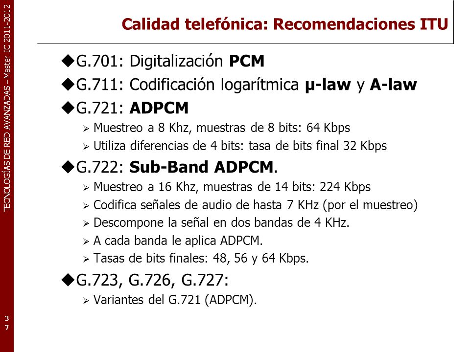 TECNOLOGÍAS DE RED AVANZADAS – Master IC 2011-2012 Calidad telefónica: Vo-coding LPC (Linear Predictive Coding) US-FS-1015 Define un modelo analítico del aparato fonador Reduce cada segmento de audio a los parámetros del modelo que más se aproximan al original.