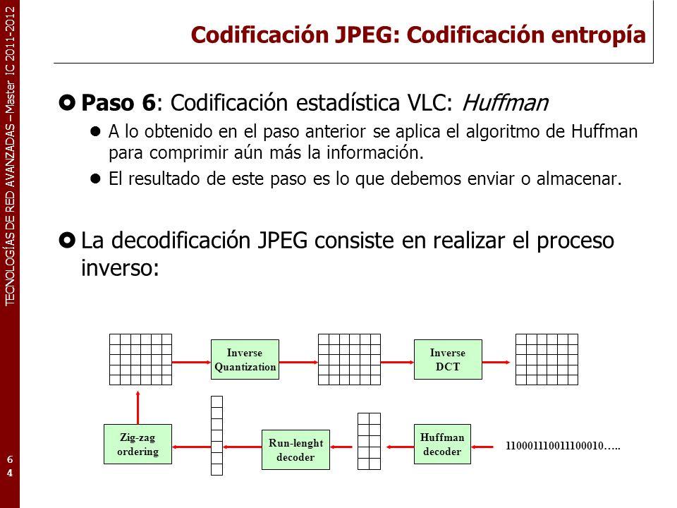 TECNOLOGÍAS DE RED AVANZADAS – Master IC 2011-2012 Codificación JPEG: Ejemplo real (Quant) 65 DCT Bloque de muestras (pixels)Bloque de muestras transformadas IDCT Bloque de muestras cuantizadasBloque recuperado de muestras Quant