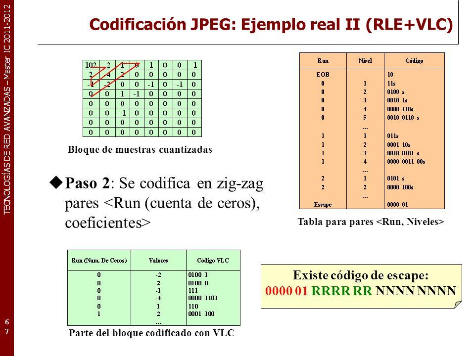TECNOLOGÍAS DE RED AVANZADAS – Master IC 2011-2012 Codificación JPEG: Ejemplo real III (RLE+VLC) 68 Bloque de muestras cuantizadas Resultado final de la codificación RLE+VLC Bloque codificado con VLC Tasa de compresión: (85 bits) Stream final: 1011000010010100011100001101 … 000100110 (85 bits) Bits por píxel: (Núm bits/ Núm píxels) 85/64= 133 bpp Factor de compresión: Tam_comprimida:Tam_original= 85:(8*8*8)= 85:512 1:Tam_original/Tam_comprimida= (85/85):(512/85)= 1:6