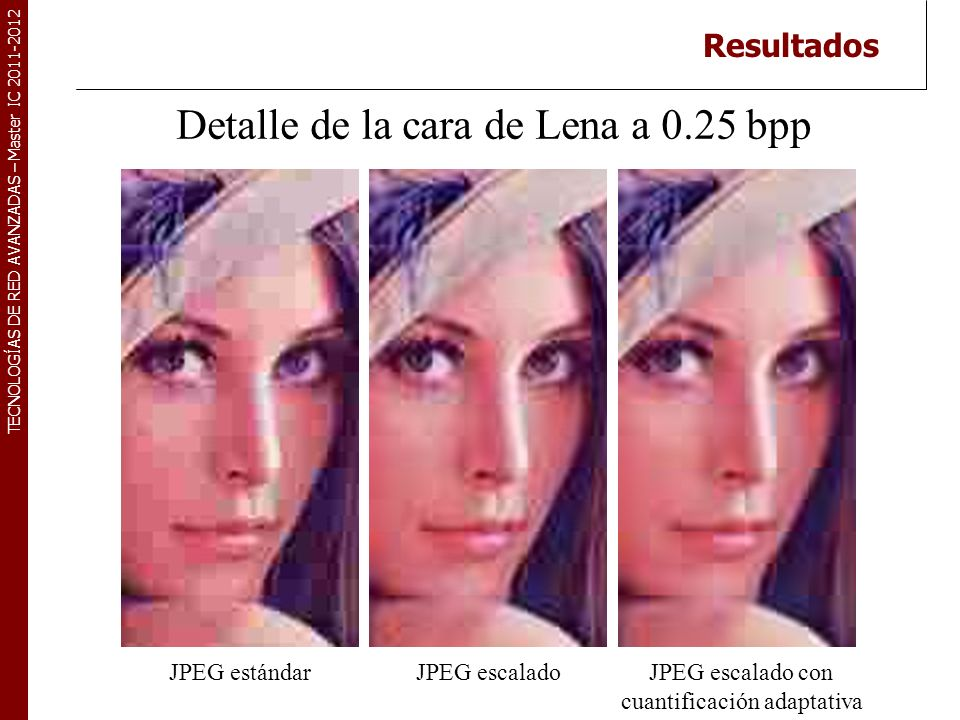 TECNOLOGÍAS DE RED AVANZADAS – Master IC 2011-2012 Detalle de la cara de Lena a 0.15 bpp JPEG escalado con cuantificación adaptativa JPEG escaladoJPEG estándar