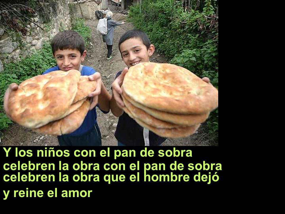Y los niños con el pan de sobra celebren la obra con el pan de sobra celebren la obra que el hombre dejó y reine el amor