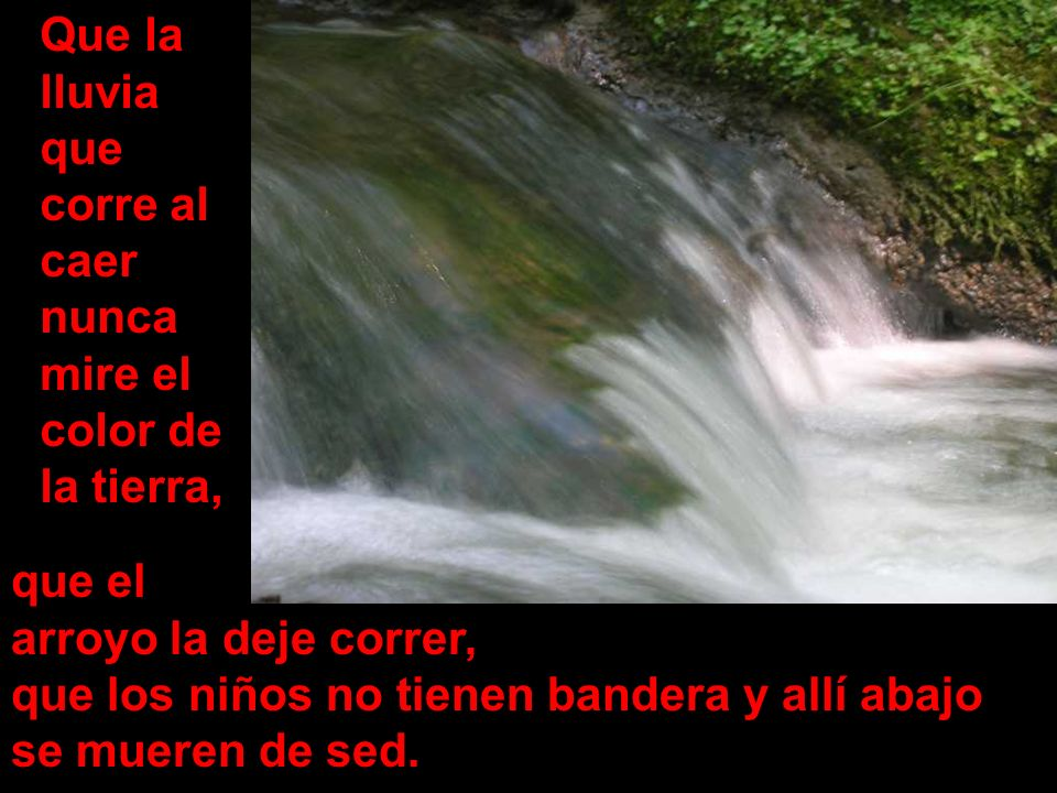 Que la lluvia que corre al caer nunca mire el color de la tierra, que el arroyo la deje correr, que los niños no tienen bandera y allí abajo se mueren de sed.
