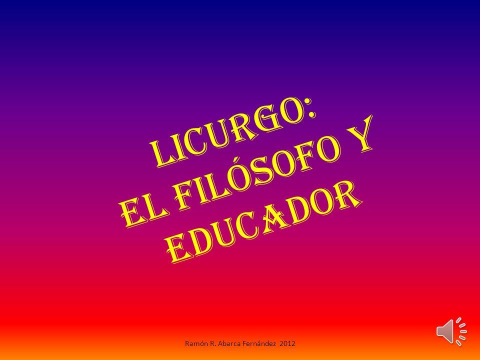 L i c u r g o : e l F i l ó s o f o y E d u c a d o r Ramón R. Abarca Fernández 2012