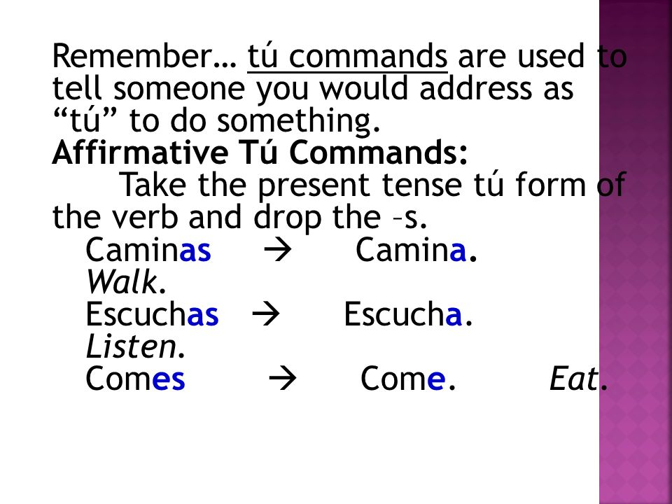 Negative Tú Commands: Use the tú form of the verb in the subjunctive.