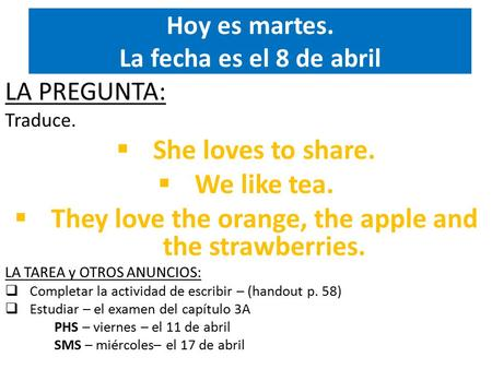 Hoy es martes. La fecha es el 8 de abril LA PREGUNTA: Traduce.  She loves to share.  We like tea.  They love the orange, the apple and the strawberries.