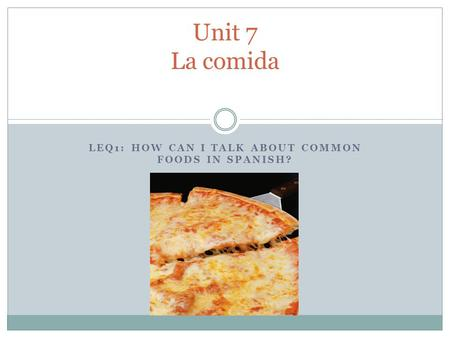 LEQ1: HOW CAN I TALK ABOUT COMMON FOODS IN SPANISH? Unit 7 La comida.