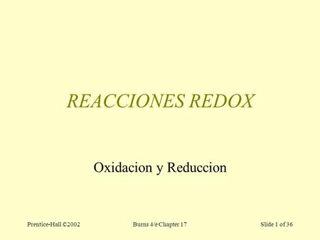 Prentice-Hall ©2002Burns 4/e Chapter 17 Slide 1 of 36 REACCIONES REDOX Oxidacion y Reduccion.