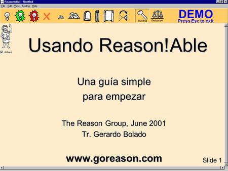 DEMO Slide 1 Press Esc to exit Usando Reason!Able Una guía simple para empezar The Reason Group, June 2001 Tr. Gerardo Bolado www.goreason.com.