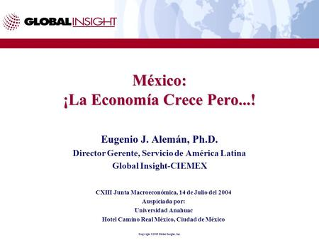 Copyright ©2003 Global Insight, Inc. México: ¡La Economía Crece Pero...! Eugenio J. Alemán, Ph.D. Director Gerente, Servicio de América Latina Global Insight-CIEMEX.
