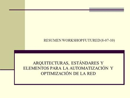 ARQUITECTURAS, ESTÁNDARES Y ELEMENTOS PARA LA AUTOMATIZACIÓN Y OPTIMIZACIÓN DE LA RED RESUMEN WORKSHOP FUTURED (8-07-10)